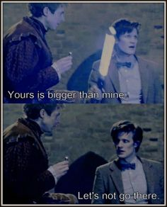 Rory: Yours is bigger than mine...// The Doctor: Let's not go there.