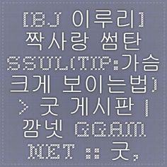 [BJ 이루리] 짝사랑 썸탄 SSUL(tip:가슴 크게 보이는법) > 굿 게시판   깜넷 ggam.net :: 굿, 찌라시, 주식, 비트코인, 게임