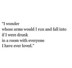 I wonder whose arms would I run and fall into if I were drunk in a room with everyone I have ever loved.