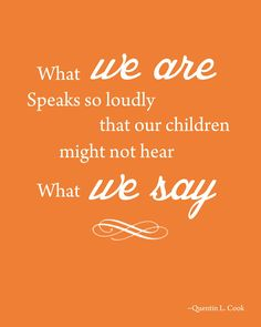 What we are speaks so loudly that our children might not hear what we say