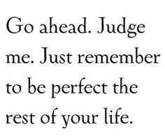 Go ahead.  Judge me.  Just remember to be perfect the rest of your life....