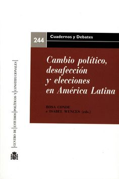 Cambio político, desafección y elecciones en América Latina Madrid : Centro de Estudios Políticos y Constitucionales, 2015, 409 p.