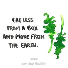 Eat less from a box and more from the earth.