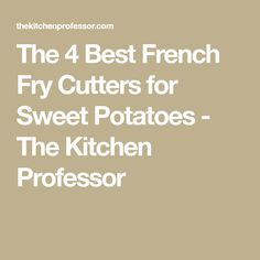 The 4 Best French Fry Cutters for Sweet Potatoes - The Kitchen Professor