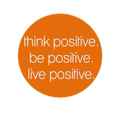 think positive. be postive. live positive.