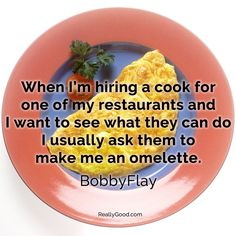 When I'm hiring a #cook for one of my restaurants and I want to see what they can do I ususlly ask them to make me an #omelette. Bobby Flay