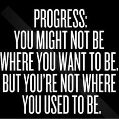 PROGRESS: YOU MIGHT NOT BE WHERE YOU WANT TO BE.BUT YOU'RE NOT WHERE YOU USED TO BE.