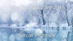 Vlog For Nov 23rd 2015 -  Snow Flurries