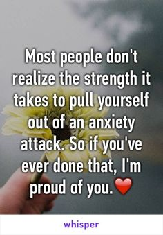 Most people don't realize the strength it takes to pull yourself out of an anxiety attack. So if you've ever done that, I'm proud of you.❤️