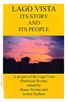 "Lago  Vista: Its Story and Its People, a project of the Lago Vista Historical Society; edited by Bruce Vernier and JoAnn Siefken (2000). ""[This document] is the result of the effort of a group of volunteers who saw a need to record our community's past so it would not be lost."" (Introduction)"