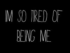 I'm so tired of being me. Yes, many days this is how I feel.