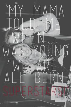 My mama told me when I was young we are all born superstars. ~ Lady Gaga - Born This Way ♫