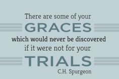 There are some of your graces which would never be discovered if it were not for your trials. C.H. Spurgeon
