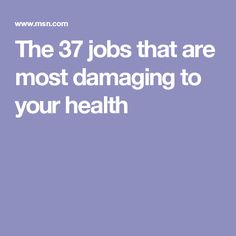 The 37 jobs that are most damaging to your health