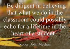 """Be diligent in believing that what we do in the classroom could..."