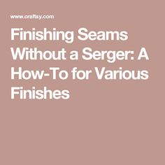 Finishing Seams Without a Serger: A How-To for Various Finishes