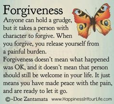FORGIVENESS. Anyone can hold a grudge, but it takes a person with character to forgive. When you forgive, you release yourself from a painful burden. Forgiveness doesn't mean what happened was OK, and it doesn't mean that person should still be welcome in your life. It just means you have made peace with the pain, and are ready to let it go. - Doe Zantamata, Author. From her book: www.amazon.com/Happiness-Your-Life-Book-Karma-ebook/dp/B006ZOC4DG/