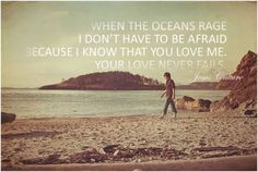 When the oceans rage, I don't have to be afraid because I know you love me, your love never fails.