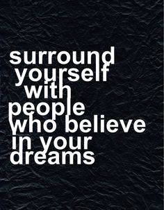 surround yourslef with people who believe in your dreams