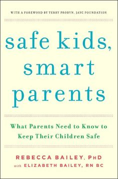Safe Kids, Smart Parents: What Parents Need to Know to Keep Their Children Safe by Rebecca Bailey--Lots of good information.