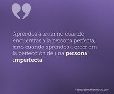 Aprendes a amar no cuando encuentras a la persona perfecta, sino cuando aprendes a creer em la perfección de una persona imperfecta.