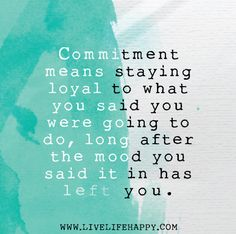 Commitment means staying loyal to what you said you were going to do, long after the mood you said it in has left you. by deeplifequotes, vi...
