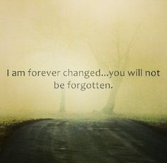 """I am forever changed.. you will not be forgotten."""