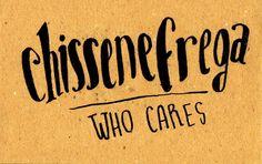 Chissenefrega? (Chi se ne frega?) = Who cares?