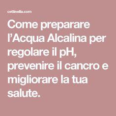 Come preparare l'Acqua Alcalina per regolare il pH, prevenire il cancro e migliorare la tua salute.