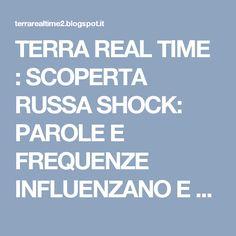 TERRA REAL TIME : SCOPERTA RUSSA SHOCK: PAROLE E FREQUENZE INFLUENZANO E RIPROGRAMMANO IL DNA