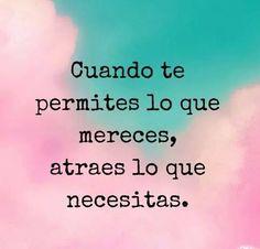 ... Cuando te permites lo que mereces, atraes lo que necesitas.