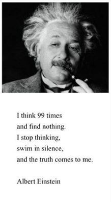 I think 99 times and find nothing. I stop thinking, swim in silence, and the truth comes to me. - Albert Einstein, Einstein developed the theory of relativity, one of the two pillars of modern physics. Great Quotes, Quotes To Live By, Me Quotes, Inspirational Quotes, People Quotes, Lyric Quotes, Funny Weed Quotes, Motivational, The Words