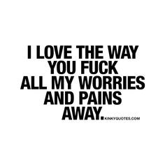 I love the way you fuck all my worries and pains away. - When he or she is fucking you in a way that just makes you feel so damn good and in a way that just makes you forget about every single thing that is worrying you or stressing you out.. That's what this quote is all about. ❤️