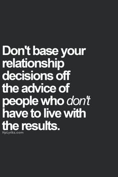 """""""Dont base your relationship decisions off the advice of people who dont have to live with the results"""" #quotes #life #advice #relationship"""