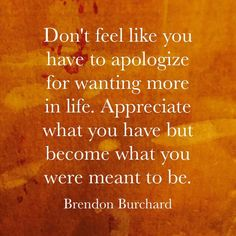 Don't feel like you have to apologize for wanting more in life. #motivation http://ift.tt/1RtFRtS www.brendon.com