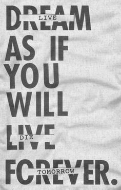 """Favorite quote of all!! Need this tattoo!! """"Dream as if you'll live for ever, live as if you'll die today""""- James Dean"""