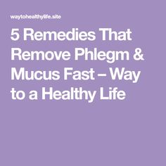 5 Remedies That Remove Phlegm & Mucus Fast – Way to a Healthy Life