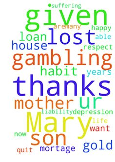 Son of Mother Mary Lord Jesus thanks for all ur given - Son of Mother Mary Lord Jesus thanks for all ur given me. Jesus christ i m not happy in life i want to die, i m not able to quit my gambling habit amp; also suffering for depression from 25 years there aremany loan on me. I have lost all gold in gambling amp; my house is mortage in bank. I have lost all my respect. amp; i dont think now i can earn more how liability will clear. Posted at: https://prayerrequest.com/t/FuK #pray #prayer…