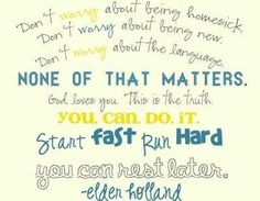 """""""don't worry about being homesick, don't worry about being new, don't worry about the language. None of that matters! God loves you. That is the truth. You can do it. Start fast. Run hard. You can rest later."""" Elder Holland"""