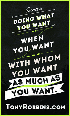 \Success is doing what you want when you want with whom you want as much as you want it.\  Tony Robbins