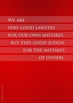 We are very good lawyers for our own mistakes, but very good judges for the mistakes of others.  – #attitude #mistakes http://quotemirror.com/s/jr0k8