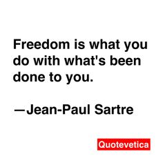 Freedom is what you do with what's been done to you. -- Jean-Paul Sartre