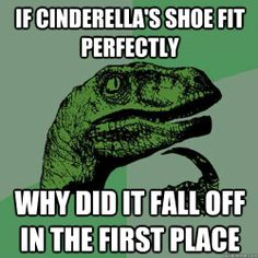 if cinderellas shoe fit perfectly why did it fall off in th - Philosoraptor