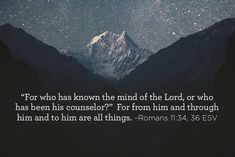 """""""For who has known the mind of the Lord, or who has been his counselor?""""  For from him and through him and to him are all things. (Romans 11:34, 36 ESV)"""