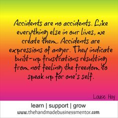 The Handmade Business Mentor: Quotes To Inspire Accidents are no accidents. Like everything else in out lives, we create them. Accidents are expressions of anger. They indicate built-up frustrations resulting from not feeling the freedom to speak up for one's self. Louise Hay