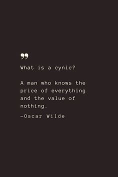 What is a cynic? A man who knows the price of everything and the value of nothing. —Oscar Wilde