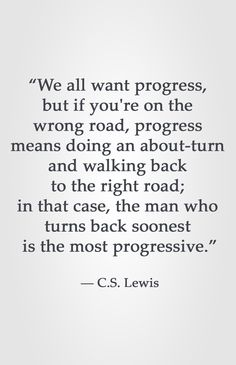 """We all want progress, but if you're on the wrong road, progress means doing an about-turn and walking back to the right road; in that case, the man who turns back soonest is the most progressive. Faith Quotes, Me Quotes, Motivational Quotes, Inspirational Quotes, Cool Words, Wise Words, Wise Sayings, Cs Lewis Quotes, Police"