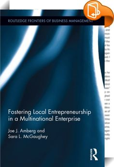Fostering Local Entrepreneurship in a Multinational Enterprise    :  Corporate entrepreneurship involves new business creation within established companies, the strategic renewal of existing business, and, ultimately, the search for sustainable competitive advantage in an increasingly globalised economy. Yet it remains elusive for many firms.  In a collaboration between a practitioner and academic, Joe J. Amberg and Sara L. McGaughey explore corporate entrepreneuring within a large con...
