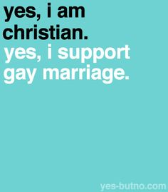 Yes I can be a Christian and still support gay marriage. It is a human right to marry the one you love and no religious beliefs should be put into deciding this. The separation of church and state are clear.