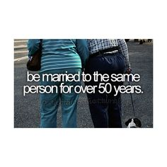 Be married to the same person for over 50 years - I'm working on it :-)